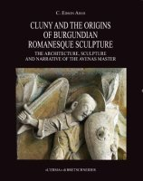 Cluny and the Origins of Burgundian Romanesque Sculpture.The Architecture, Sculpture and Narrative of the Avenas Master.